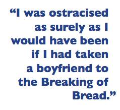 """""""I was ostracised as surely as I would have been if I had taken a boyfriend to the Breaking of Bread."""""""